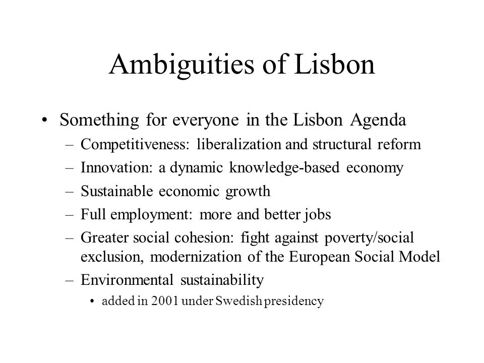 Lisbon's contested legacy Rival interpretations of the Lisbon Strategy –One focused on competitiveness and innovation 'Making the EU the most competitive and dynamic knowledge-based economy in the world by 2010' –Another focused on new balance between social and economic dimensions of European integration 'socio-economic policy triangle': equal weight for full employment and social cohesion alongside growth/competitiveness/fiscal stability as EU objectives 'social protection as a productive factor' rather than a drag on or by-product of economic growth