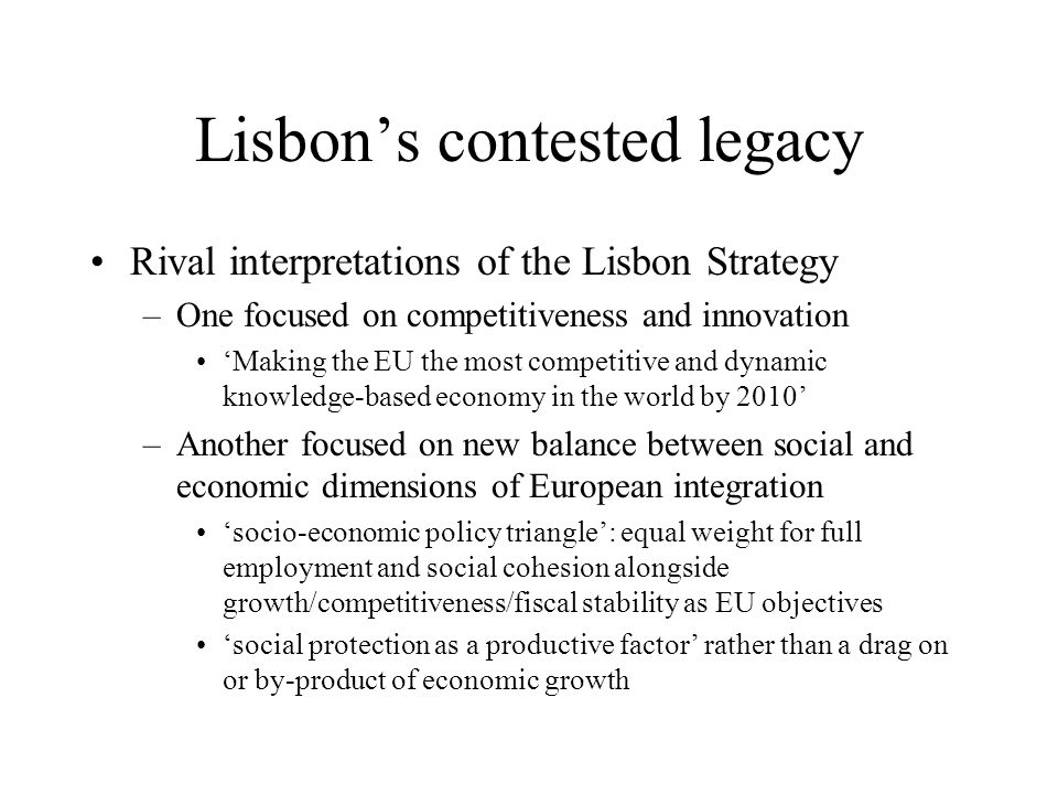 Lisbon's contested legacy Rival interpretations of the Lisbon Strategy –One focused on competitiveness and innovation 'Making the EU the most competit