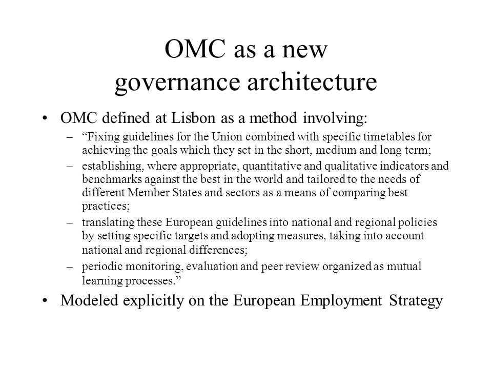 """OMC as a new governance architecture OMC defined at Lisbon as a method involving: –""""Fixing guidelines for the Union combined with specific timetables"""