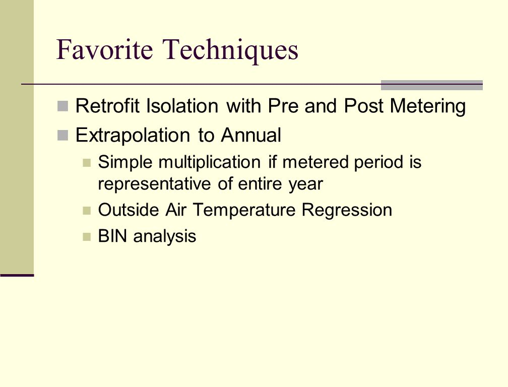 Favorite Techniques Retrofit Isolation with Pre and Post Metering Extrapolation to Annual Simple multiplication if metered period is representative of entire year Outside Air Temperature Regression BIN analysis