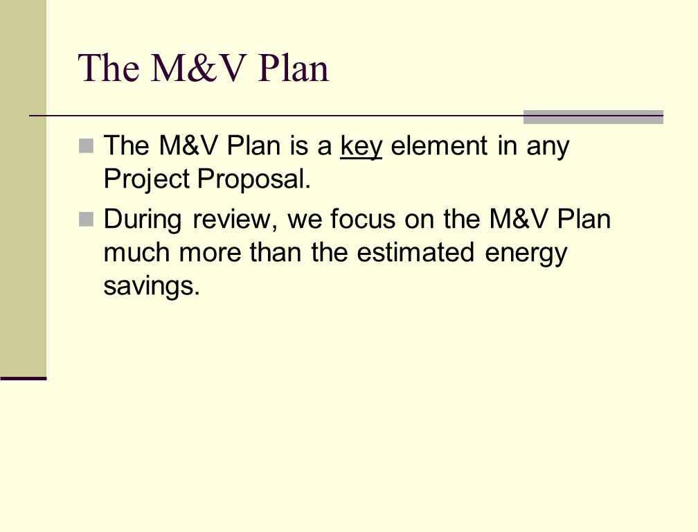 The M&V Plan The M&V Plan is a key element in any Project Proposal.