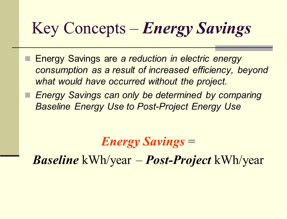 Key Concepts – Energy Savings Energy Savings are a reduction in electric energy consumption as a result of increased efficiency, beyond what would have occurred without the project.