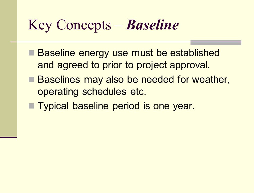 Key Concepts – Baseline Baseline energy use must be established and agreed to prior to project approval.