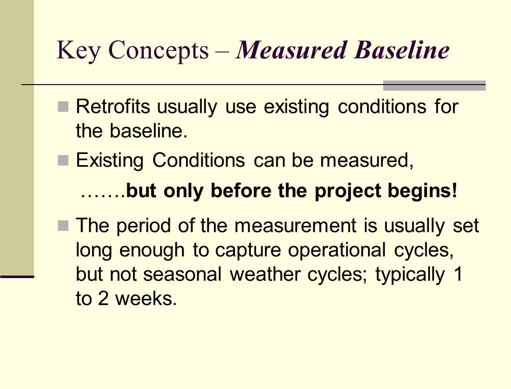 Key Concepts – Measured Baseline Retrofits usually use existing conditions for the baseline.