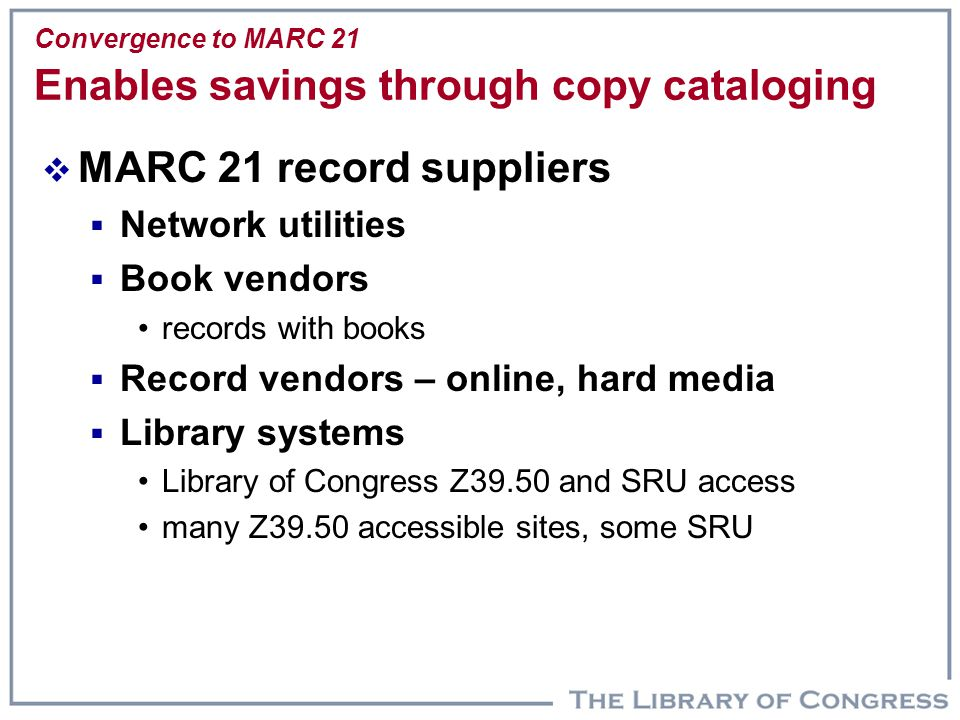 Convergence to MARC 21 Enables savings through copy cataloging  MARC 21 record suppliers  Network utilities  Book vendors records with books  Reco