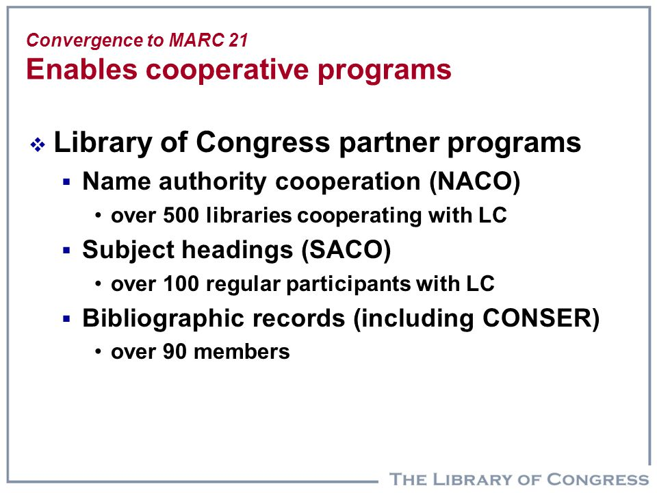 Convergence to MARC 21 Enables cooperative programs  Library of Congress partner programs  Name authority cooperation (NACO) over 500 libraries coop