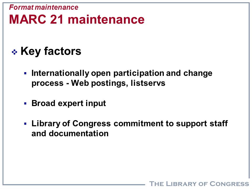 Format maintenance MARC 21 maintenance  Key factors  Internationally open participation and change process - Web postings, listservs  Broad expert