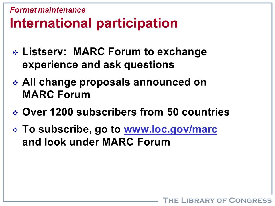 Format maintenance International participation  Listserv: MARC Forum to exchange experience and ask questions  All change proposals announced on MAR