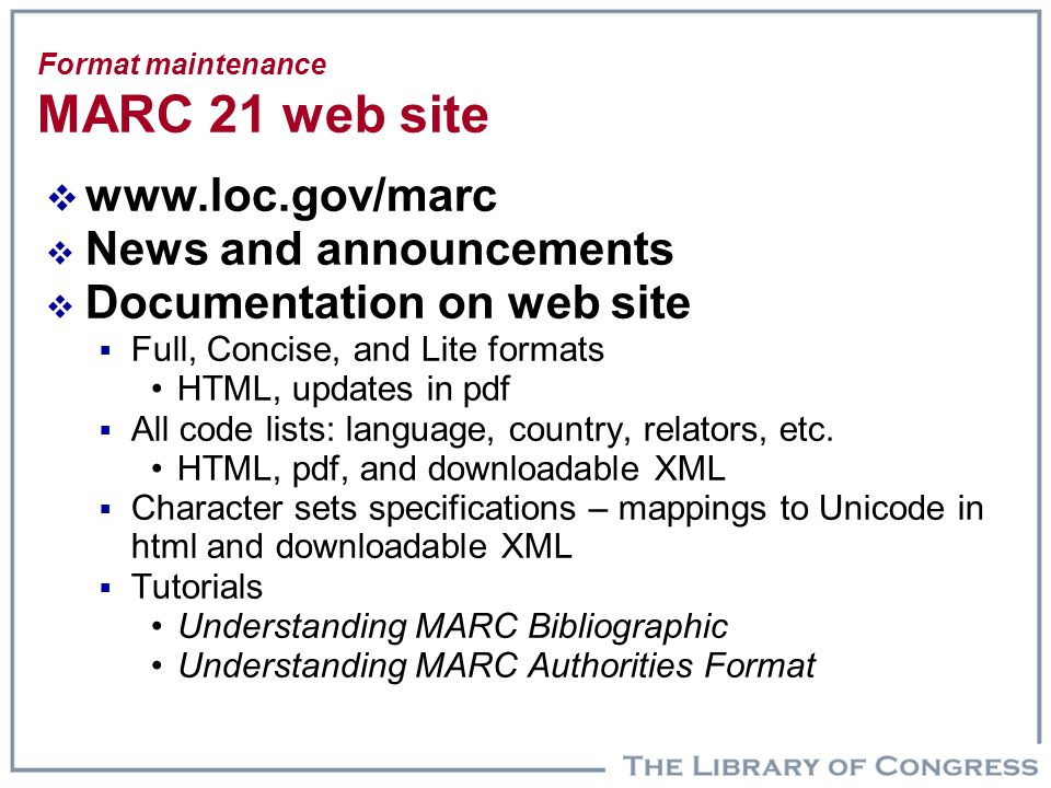 Format maintenance MARC 21 web site  www.loc.gov/marc  News and announcements  Documentation on web site  Full, Concise, and Lite formats HTML, updates in pdf  All code lists: language, country, relators, etc.