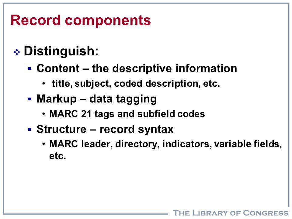 Record components  Distinguish:  Content – the descriptive information title, subject, coded description, etc.