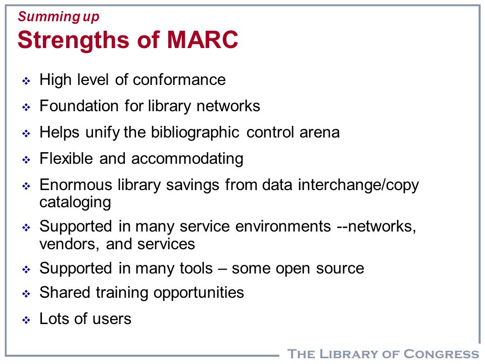 Summing up Strengths of MARC  High level of conformance  Foundation for library networks  Helps unify the bibliographic control arena  Flexible and accommodating  Enormous library savings from data interchange/copy cataloging  Supported in many service environments --networks, vendors, and services  Supported in many tools – some open source  Shared training opportunities  Lots of users