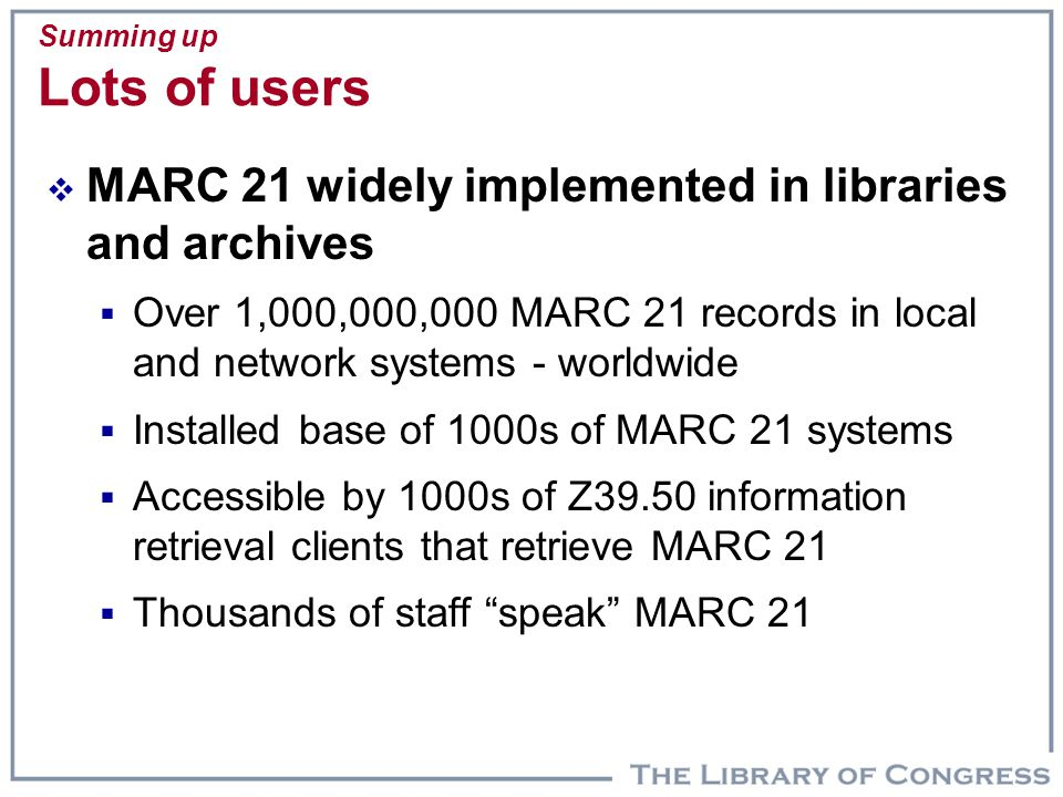 Summing up Lots of users  MARC 21 widely implemented in libraries and archives  Over 1,000,000,000 MARC 21 records in local and network systems - wo