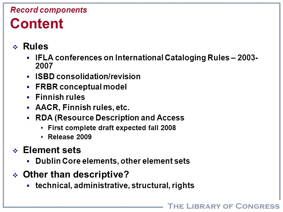 Record components Content  Rules  IFLA conferences on International Cataloging Rules – 2003- 2007  ISBD consolidation/revision  FRBR conceptual mo