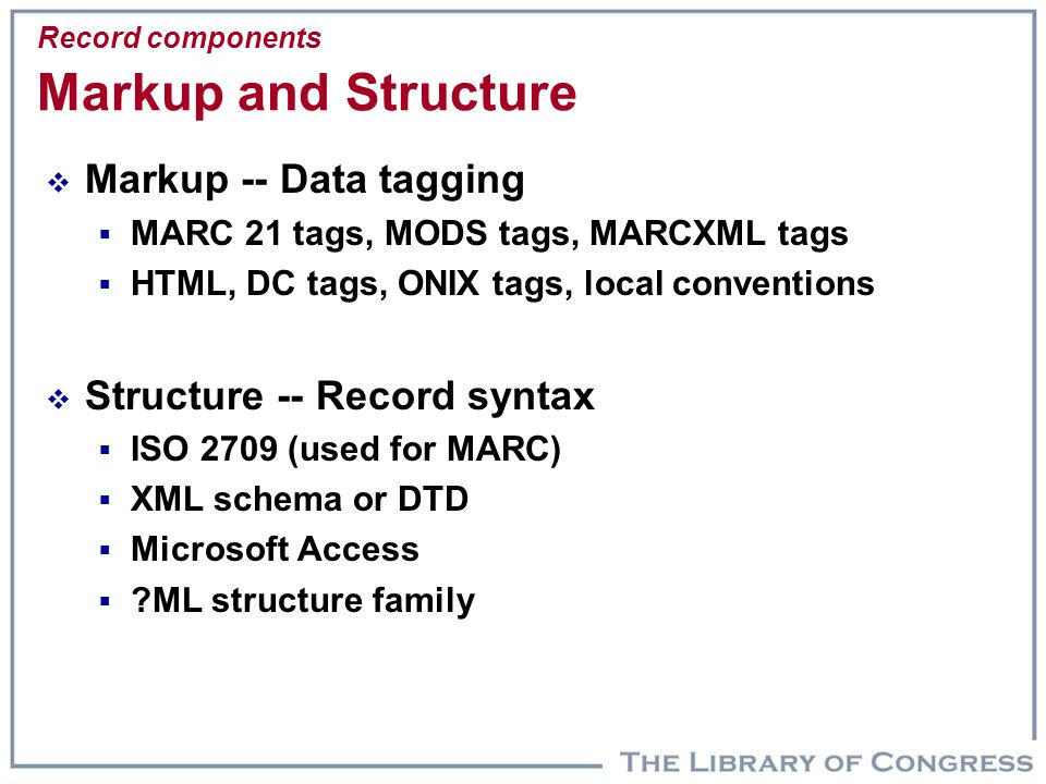 Record components Markup and Structure  Markup -- Data tagging  MARC 21 tags, MODS tags, MARCXML tags  HTML, DC tags, ONIX tags, local conventions  Structure -- Record syntax  ISO 2709 (used for MARC)  XML schema or DTD  Microsoft Access  ?ML structure family