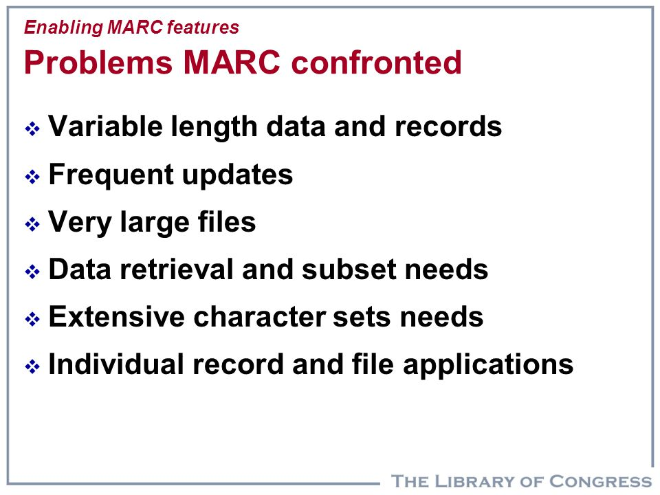 Enabling MARC features Problems MARC confronted  Variable length data and records  Frequent updates  Very large files  Data retrieval and subset n