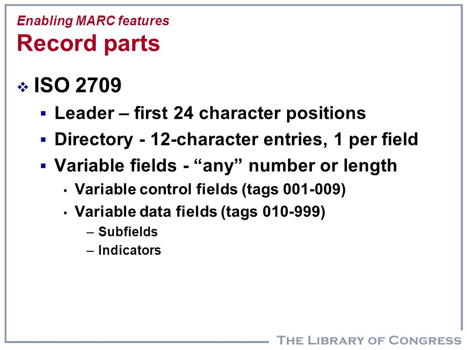 Enabling MARC features Record parts  ISO 2709  Leader – first 24 character positions  Directory - 12-character entries, 1 per field  Variable fiel
