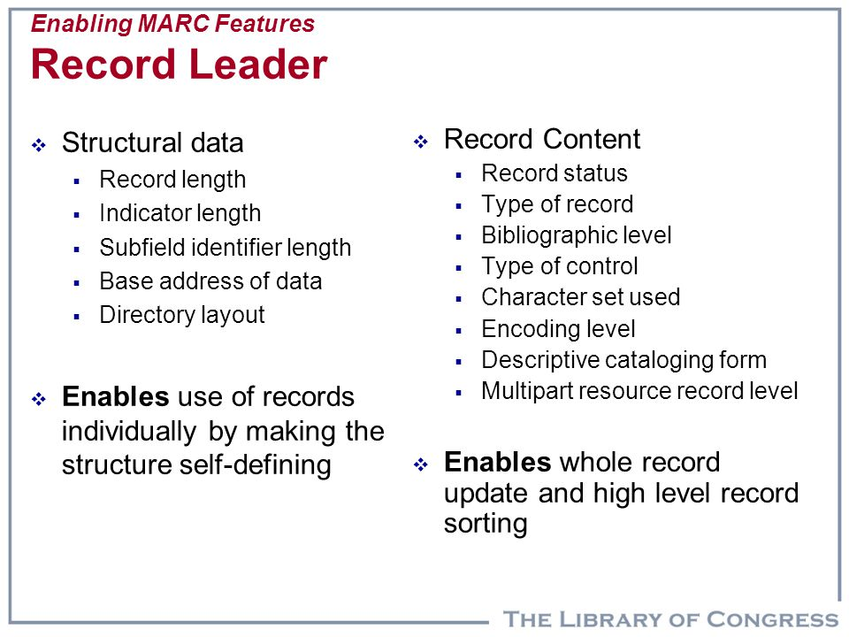 Enabling MARC Features Record Leader  Structural data  Record length  Indicator length  Subfield identifier length  Base address of data  Directory layout  Enables use of records individually by making the structure self-defining  Record Content  Record status  Type of record  Bibliographic level  Type of control  Character set used  Encoding level  Descriptive cataloging form  Multipart resource record level  Enables whole record update and high level record sorting