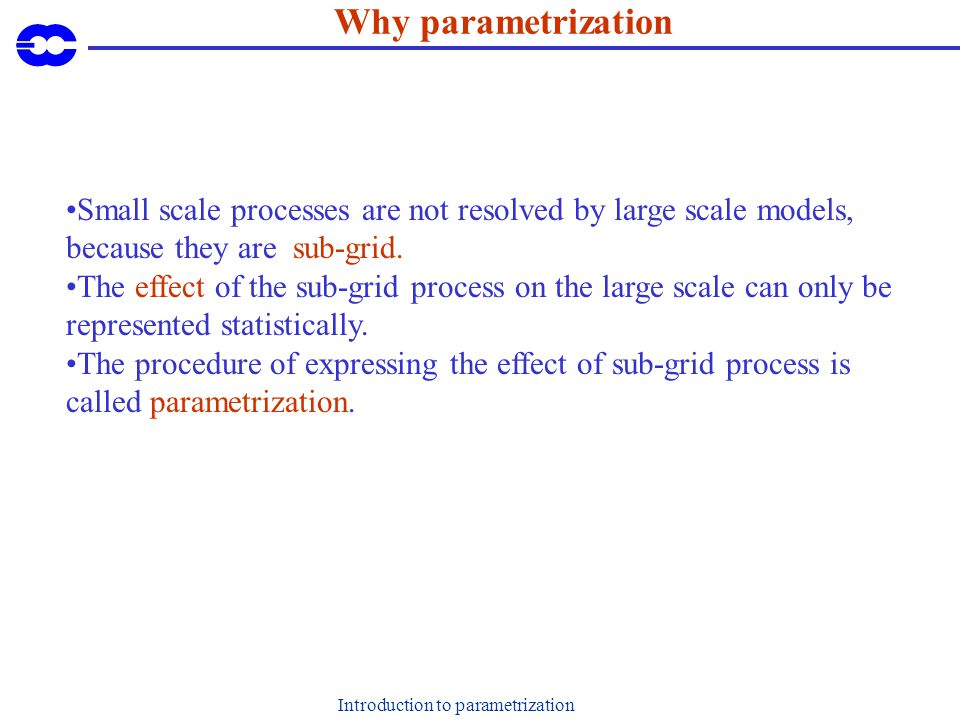 Introduction to parametrization Why parametrization Small scale processes are not resolved by large scale models, because they are sub-grid. The effec