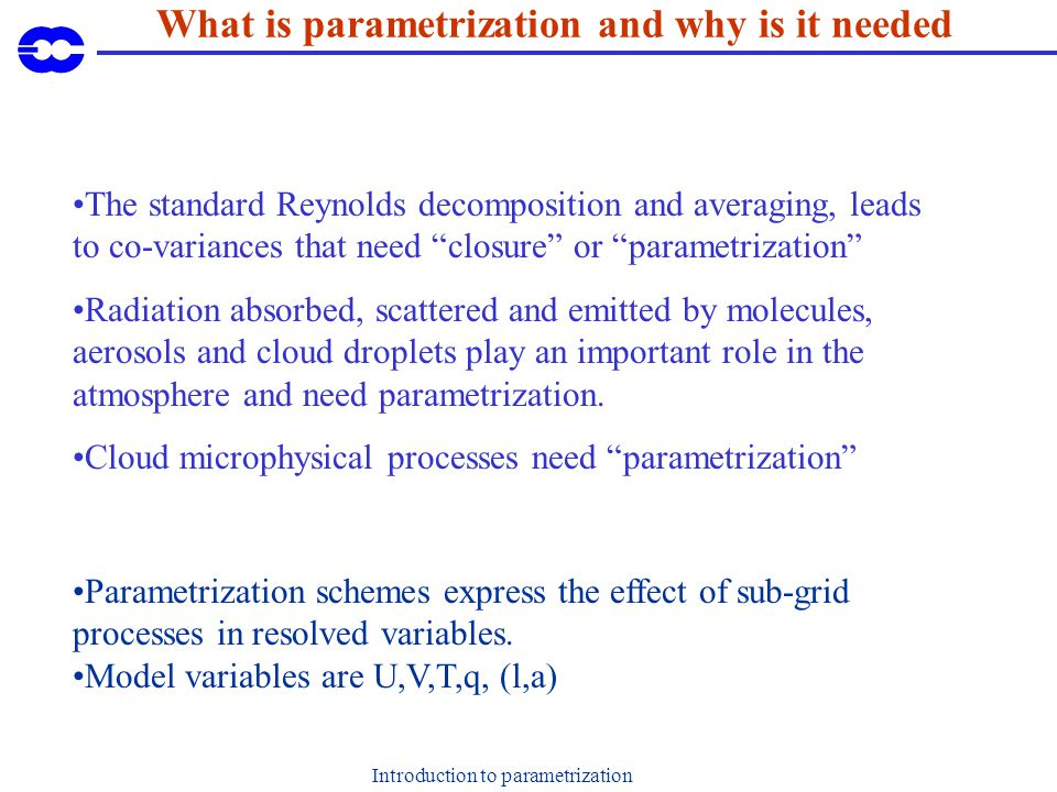 Introduction to parametrization The standard Reynolds decomposition and averaging, leads to co-variances that need closure or parametrization Radiation absorbed, scattered and emitted by molecules, aerosols and cloud droplets play an important role in the atmosphere and need parametrization.