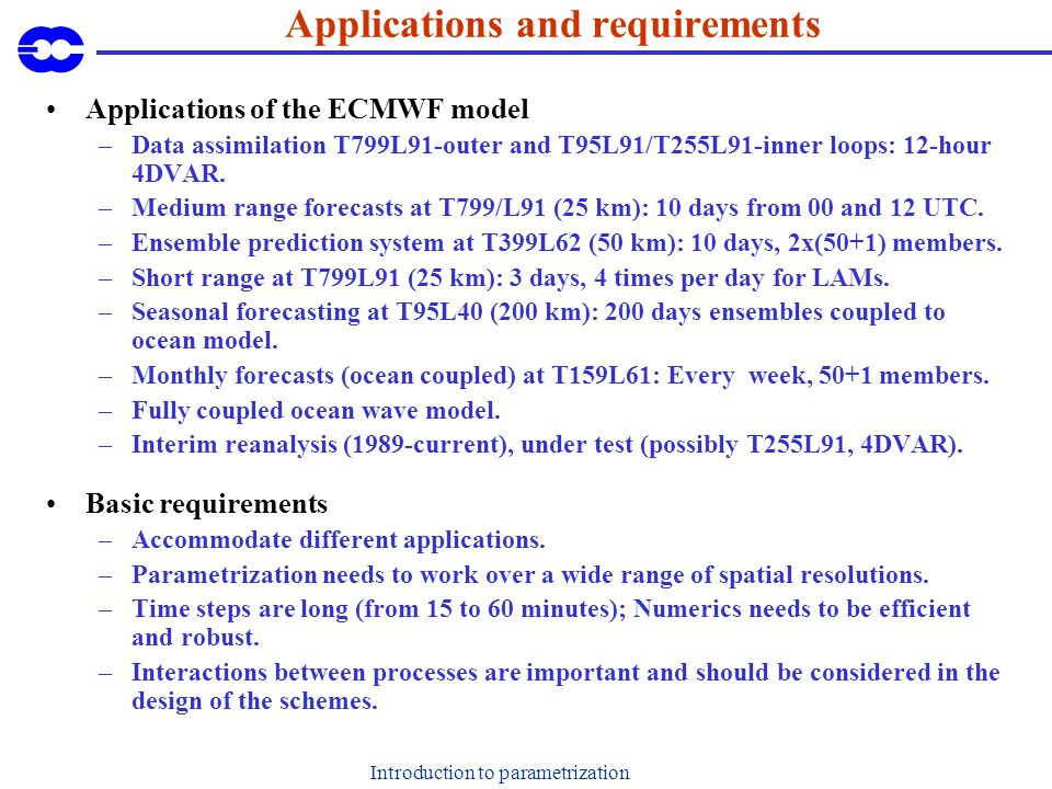 Introduction to parametrization Applications and requirements Applications of the ECMWF model –Data assimilation T799L91-outer and T95L91/T255L91-inne