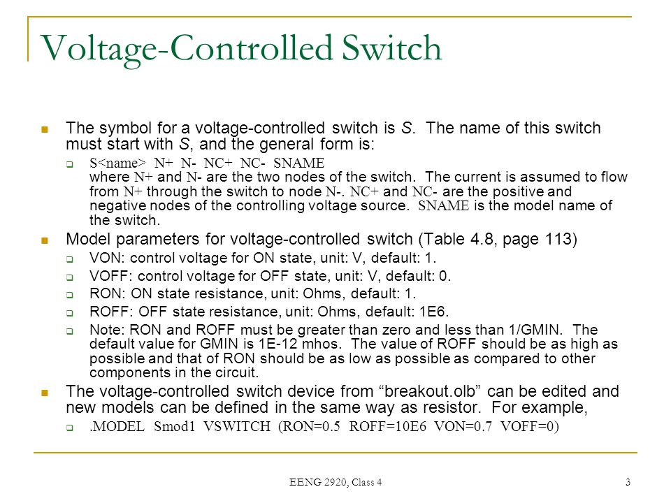EENG 2920, Class 4 3 Voltage-Controlled Switch The symbol for a voltage-controlled switch is S. The name of this switch must start with S, and the gen