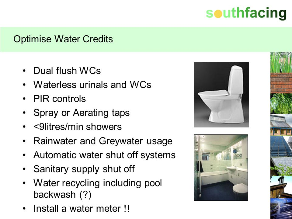 Optimise Water Credits Dual flush WCs Waterless urinals and WCs PIR controls Spray or Aerating taps <9litres/min showers Rainwater and Greywater usage