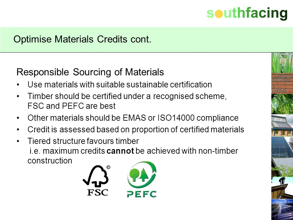 Optimise Materials Credits cont. Responsible Sourcing of Materials Use materials with suitable sustainable certification Timber should be certified un