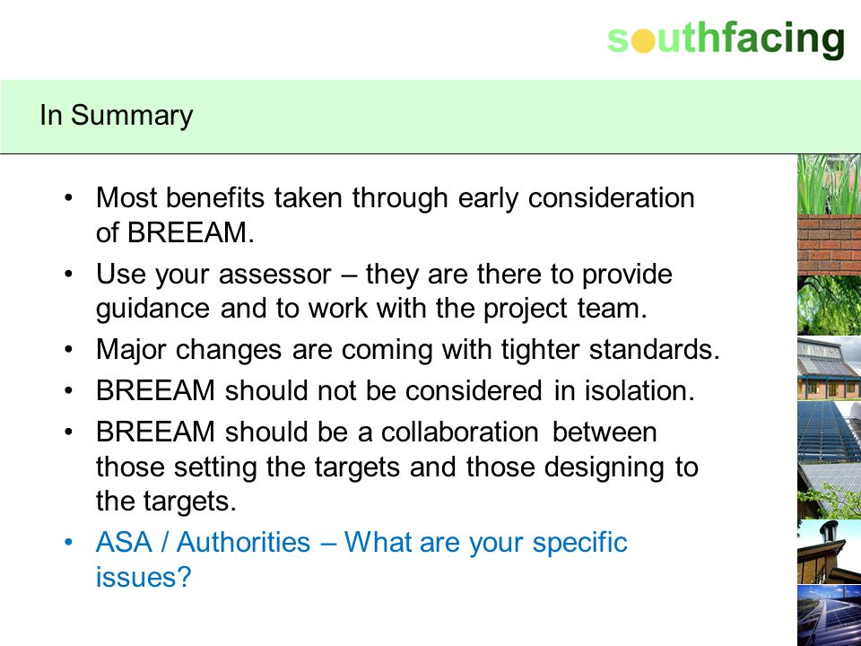 In Summary Most benefits taken through early consideration of BREEAM. Use your assessor – they are there to provide guidance and to work with the proj