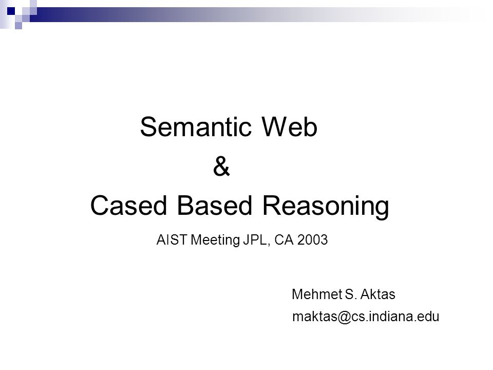 Outline Semantic Web Overview  Semantic Web  Motivations  Ontology Languages  Semantic Web and Cased Based Reasoning Cased Based Reasoning Overview  Cased Based Reasoning  CBR Process  Conversational Cased Based Reasoning AIST Meeting JPL, CA 2003