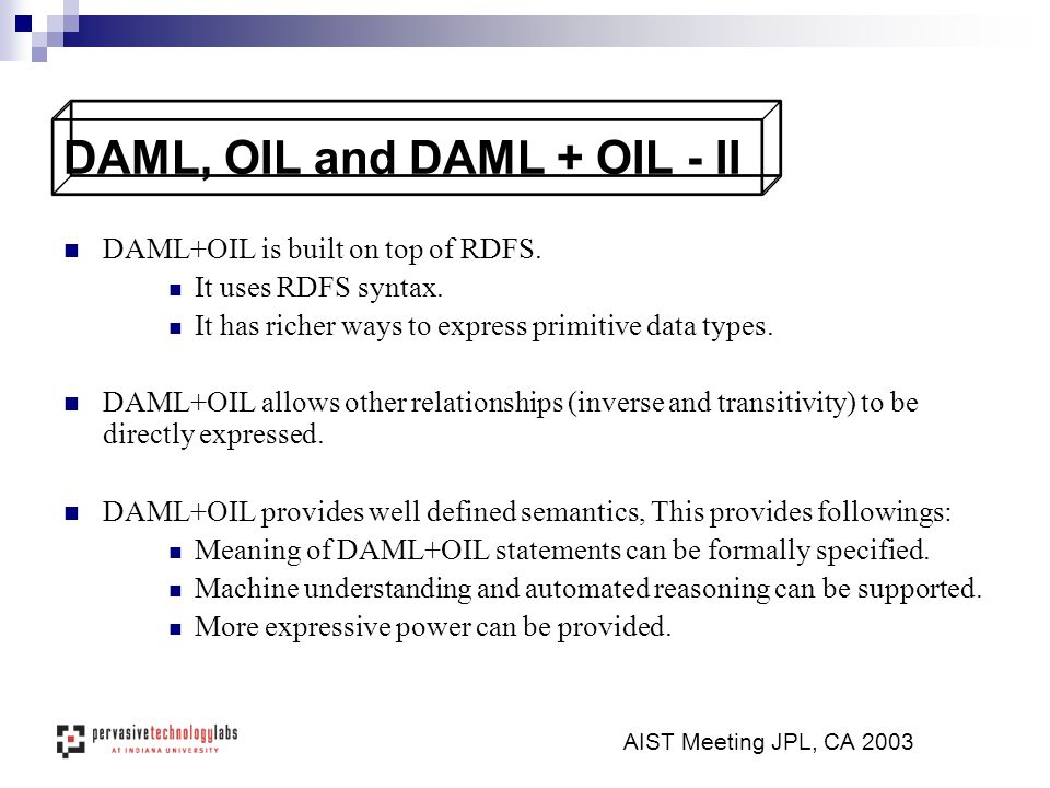 DAML+OIL is built on top of RDFS. It uses RDFS syntax. It has richer ways to express primitive data types. DAML+OIL allows other relationships (invers
