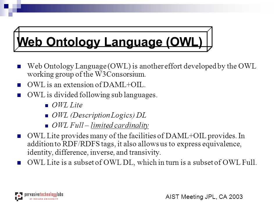 Web Ontology Language (OWL) is another effort developed by the OWL working group of the W3Consorsium.