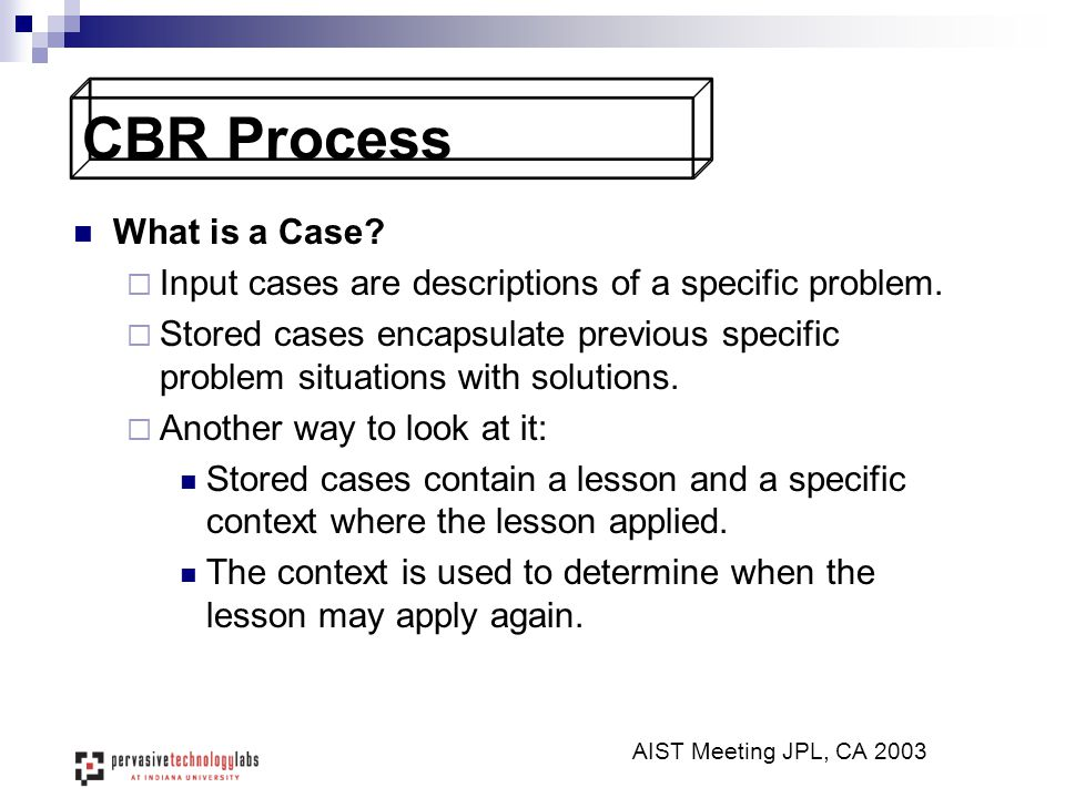 CBR Process What is a Case?  Input cases are descriptions of a specific problem.  Stored cases encapsulate previous specific problem situations with
