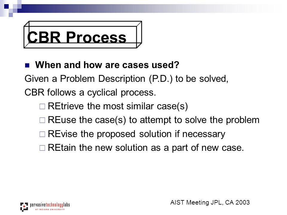 CBR Process When and how are cases used? Given a Problem Description (P.D.) to be solved, CBR follows a cyclical process.  REtrieve the most similar