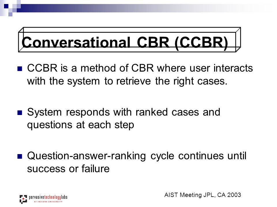 Conversational CBR (CCBR) CCBR is a method of CBR where user interacts with the system to retrieve the right cases. System responds with ranked cases