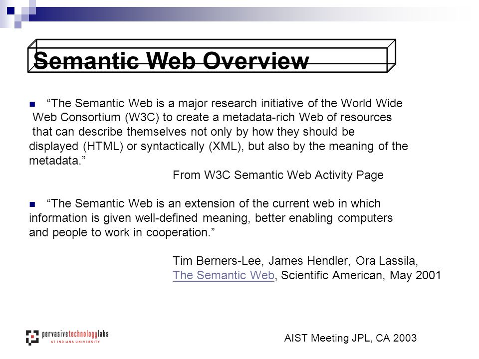 Semantic Web Overview The Semantic Web is a major research initiative of the World Wide Web Consortium (W3C) to create a metadata-rich Web of resources that can describe themselves not only by how they should be displayed (HTML) or syntactically (XML), but also by the meaning of the metadata. From W3C Semantic Web Activity Page The Semantic Web is an extension of the current web in which information is given well-defined meaning, better enabling computers and people to work in cooperation. Tim Berners-Lee, James Hendler, Ora Lassila, The Semantic WebThe Semantic Web, Scientific American, May 2001