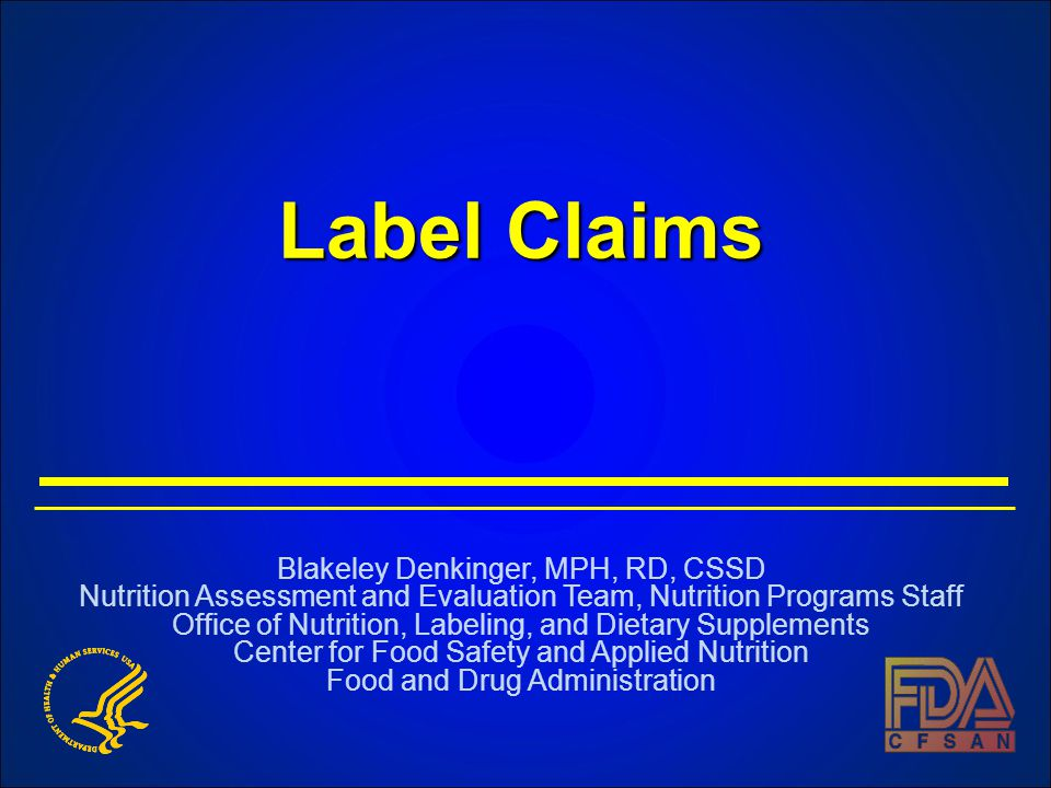 Label Claims Blakeley Denkinger, MPH, RD, CSSD Nutrition Assessment and Evaluation Team, Nutrition Programs Staff Office of Nutrition, Labeling, and Dietary Supplements Center for Food Safety and Applied Nutrition Food and Drug Administration