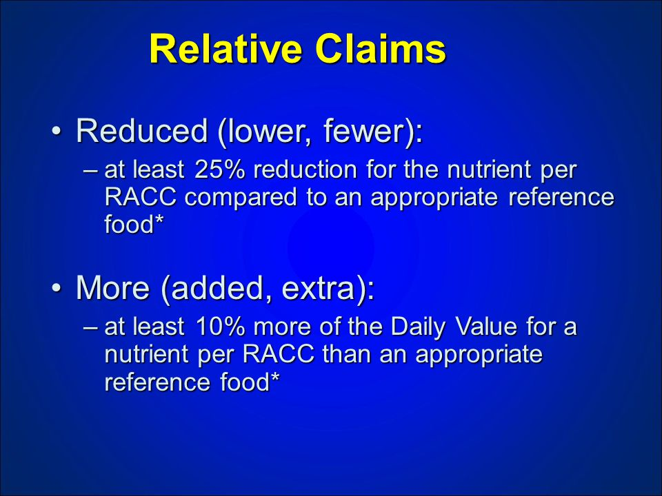 Relative Claims Reduced (lower, fewer):Reduced (lower, fewer): –at least 25% reduction for the nutrient per RACC compared to an appropriate reference food* More (added, extra):More (added, extra): –at least 10% more of the Daily Value for a nutrient per RACC than an appropriate reference food*