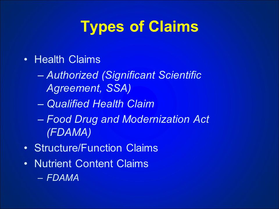 Types of Claims Health Claims –Authorized (Significant Scientific Agreement, SSA) –Qualified Health Claim –Food Drug and Modernization Act (FDAMA) Structure/Function Claims Nutrient Content Claims –FDAMA