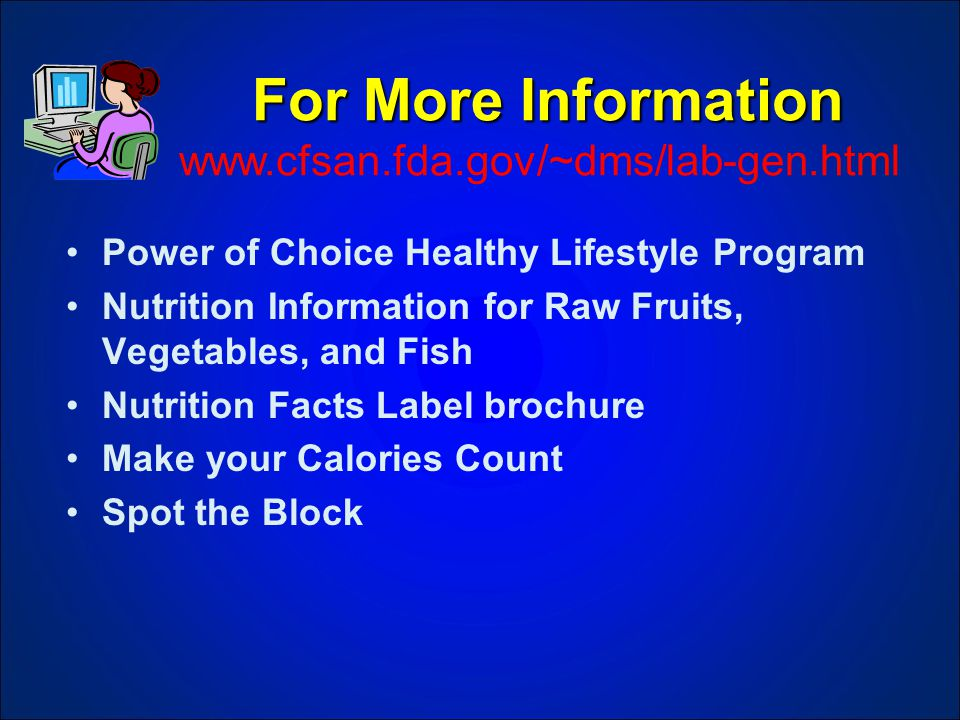 For More Information For More Information www.cfsan.fda.gov/~dms/lab-gen.html Power of Choice Healthy Lifestyle Program Nutrition Information for Raw Fruits, Vegetables, and Fish Nutrition Facts Label brochure Make your Calories Count Spot the Block