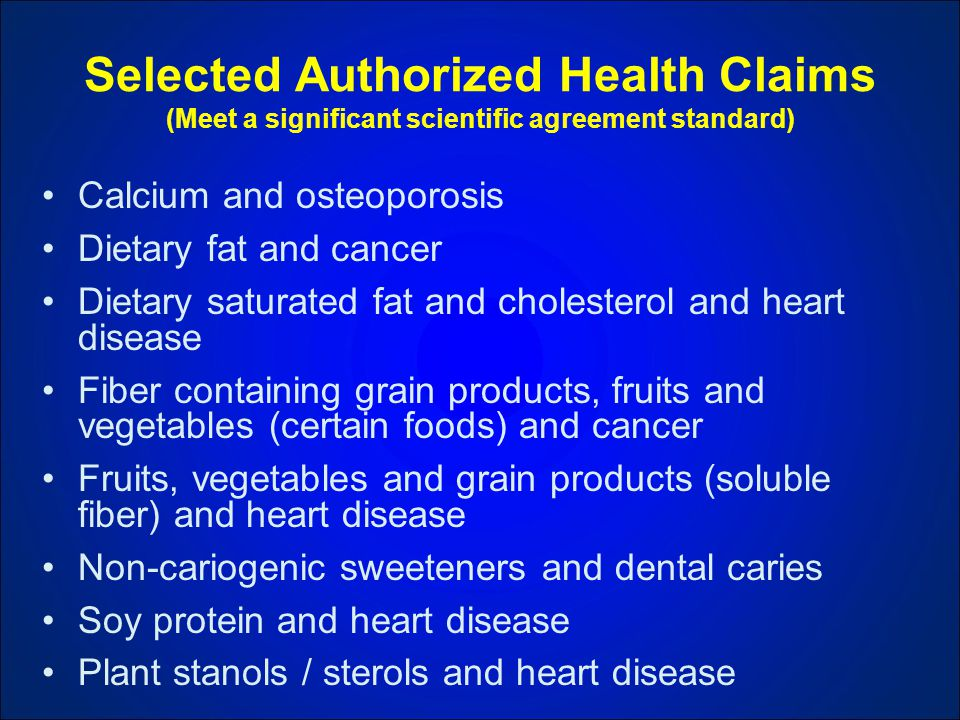 Selected Authorized Health Claims (Meet a significant scientific agreement standard) Calcium and osteoporosis Dietary fat and cancer Dietary saturated fat and cholesterol and heart disease Fiber containing grain products, fruits and vegetables (certain foods) and cancer Fruits, vegetables and grain products (soluble fiber) and heart disease Non-cariogenic sweeteners and dental caries Soy protein and heart disease Plant stanols / sterols and heart disease