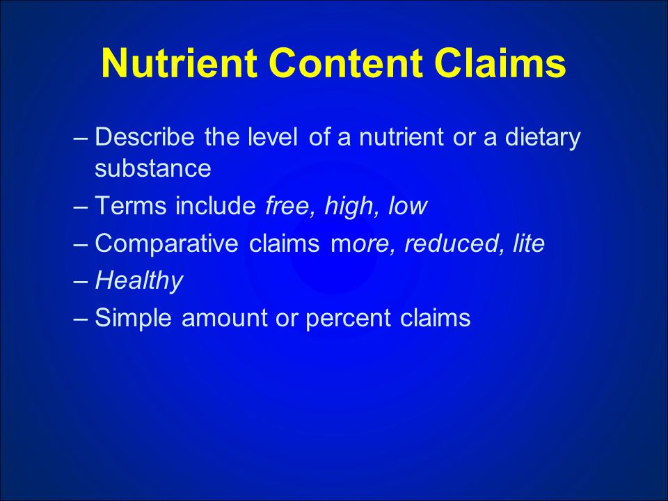 Nutrient Content Claims –Describe the level of a nutrient or a dietary substance –Terms include free, high, low –Comparative claims more, reduced, lite –Healthy –Simple amount or percent claims