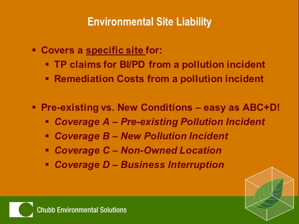 Environmental Site Liability  Covers a specific site for:  TP claims for BI/PD from a pollution incident  Remediation Costs from a pollution incident  Pre-existing vs.