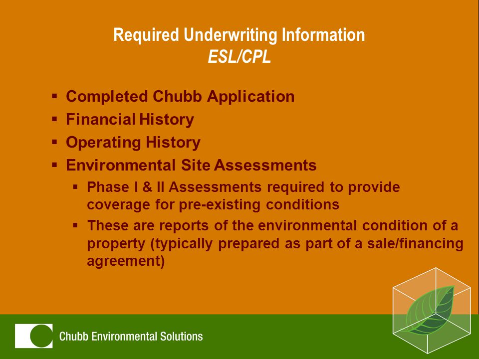 Required Underwriting Information ESL/CPL  Completed Chubb Application  Financial History  Operating History  Environmental Site Assessments  Phase I & II Assessments required to provide coverage for pre-existing conditions  These are reports of the environmental condition of a property (typically prepared as part of a sale/financing agreement)