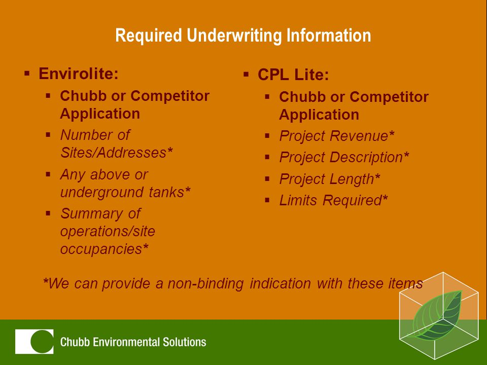 Required Underwriting Information  Envirolite:  Chubb or Competitor Application  Number of Sites/Addresses*  Any above or underground tanks*  Summary of operations/site occupancies*  CPL Lite:  Chubb or Competitor Application  Project Revenue*  Project Description*  Project Length*  Limits Required* *We can provide a non-binding indication with these items