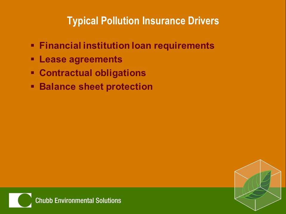 Typical Pollution Insurance Drivers  Financial institution loan requirements  Lease agreements  Contractual obligations  Balance sheet protection