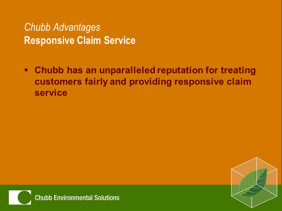 Chubb Advantages Responsive Claim Service  Chubb has an unparalleled reputation for treating customers fairly and providing responsive claim service