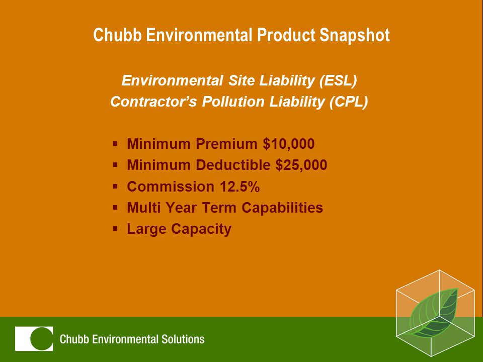 Chubb Environmental Product Snapshot Environmental Site Liability (ESL) Contractor's Pollution Liability (CPL)  Minimum Premium $10,000  Minimum Deductible $25,000  Commission 12.5%  Multi Year Term Capabilities  Large Capacity