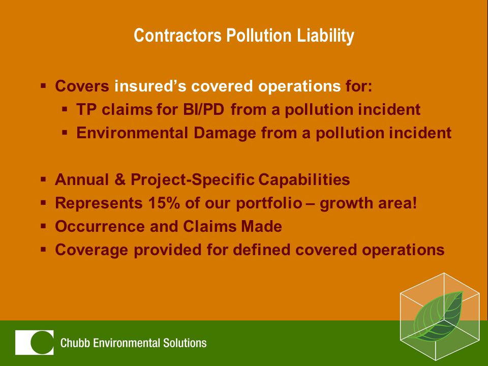 Contractors Pollution Liability  Target Clients:  Environmental/Remediation  Specialty (Trade)  Developer/ Re-developer  O&M Contractor  Only area we are not able to cover is asbestos exposure  Risks We Avoid:  Pipeline Contractors  Asbestos Contractors  Hydraulic Fracturing Contractors