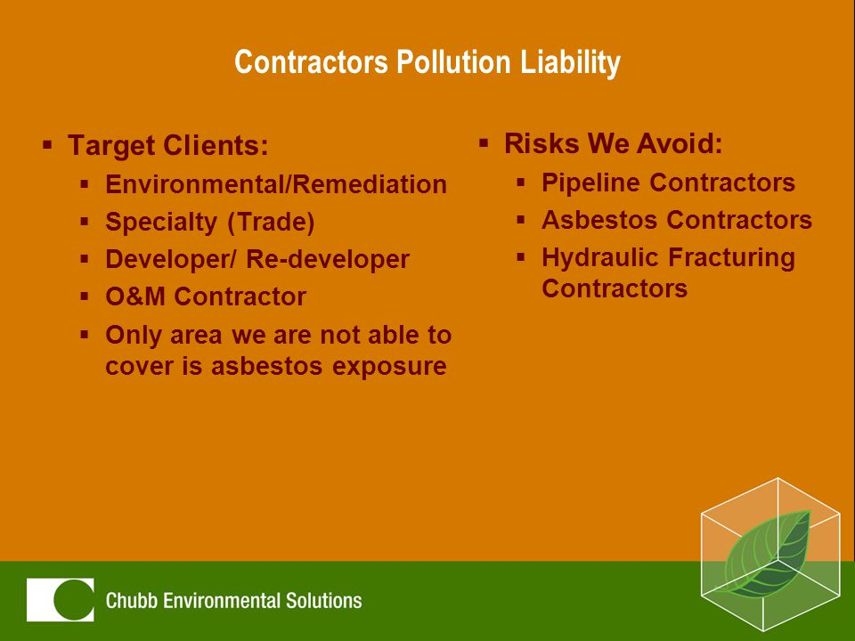 Contractors Pollution Liability  Exposure Examples:  Improper equipment install  Site preparation and excavation  Demolition  On-site chemical or fuel spill  Improper HVAC installation  Exploration Drilling
