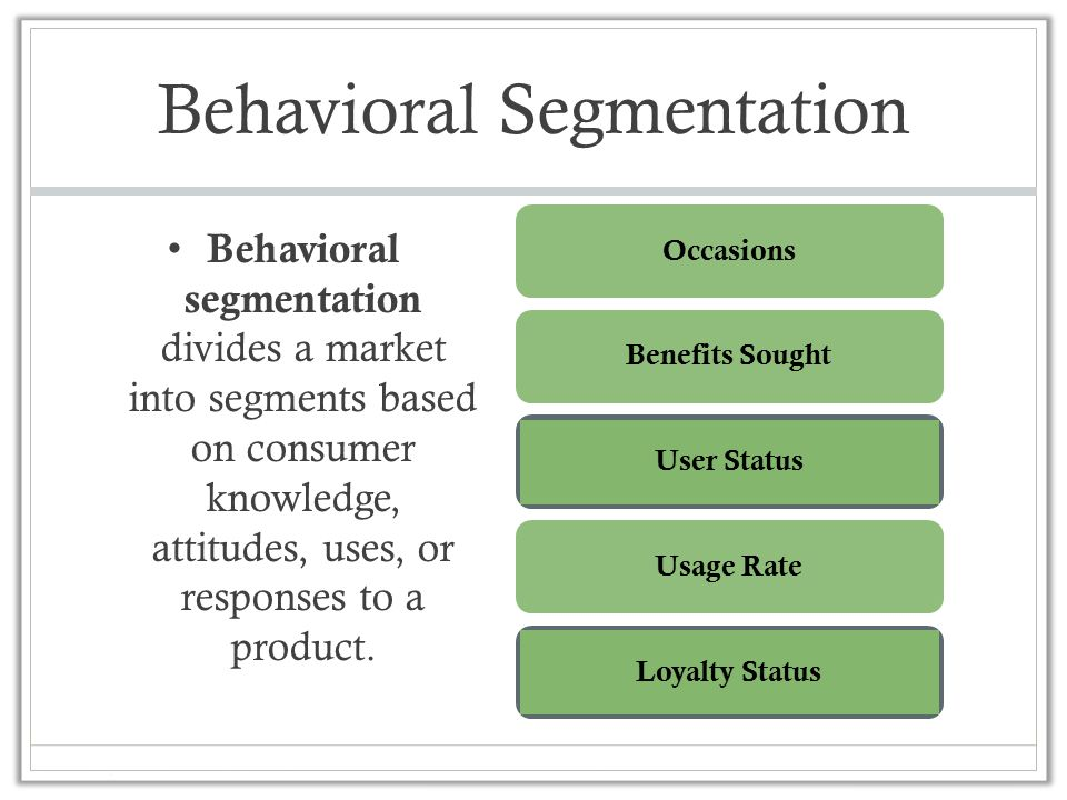 Behavioral Segmentation Behavioral segmentation divides a market into segments based on consumer knowledge, attitudes, uses, or responses to a product.